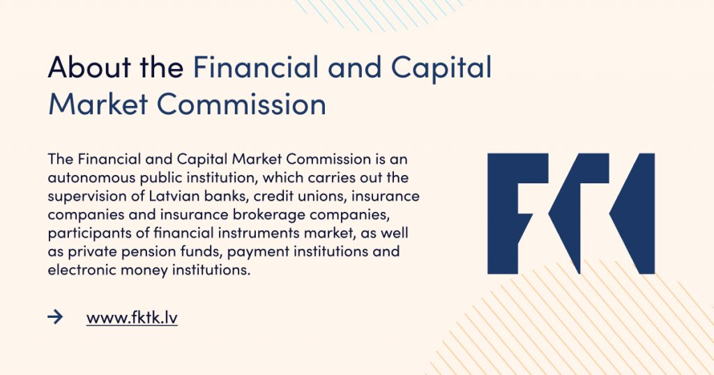 The Financial and Capital Market Commission is an autonomous public institution, which carries out the supervision of Latvian banks, credit unions, insurance companies and insurance brokerage companies, participants of financial instruments market, as well as private pension funds, payment institutions and electronic money institutions.